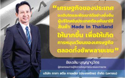 """""""เศรษฐกิจของประเทศจะเติบโตและพัฒนาได้อย่างยั่งยืน ผู้บริโภคในประเทศต้องหันมาใช้สินค้า Made in Thailand ให้มากขึ้น เพื่อให้เกิดการหมุนเวียนของเศรษฐกิจ ตลอดทั้งซัพพลายเชน"""""""